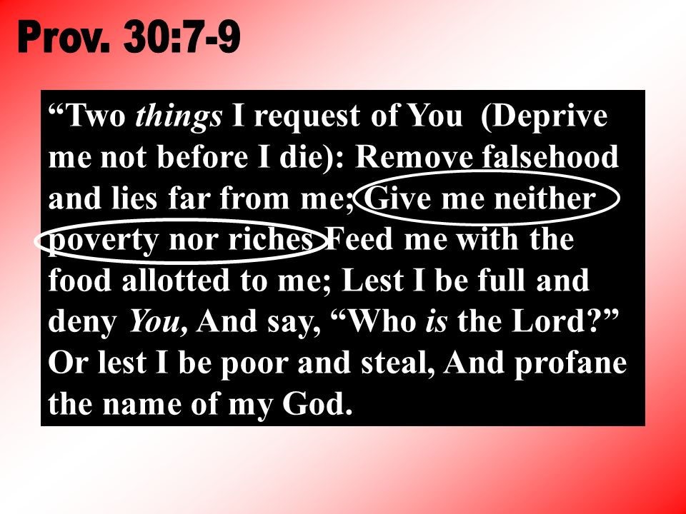 Two things I request of You (Deprive me not before I die): Remove falsehood and lies far from me; Give me neither poverty nor riches Feed me with the food allotted to me; Lest I be full and deny You, And say, Who is the Lord.
