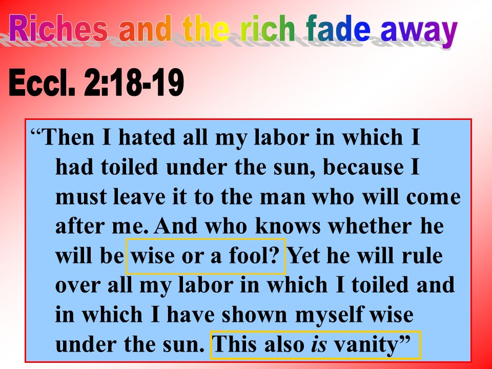 Then I hated all my labor in which I had toiled under the sun, because I must leave it to the man who will come after me.