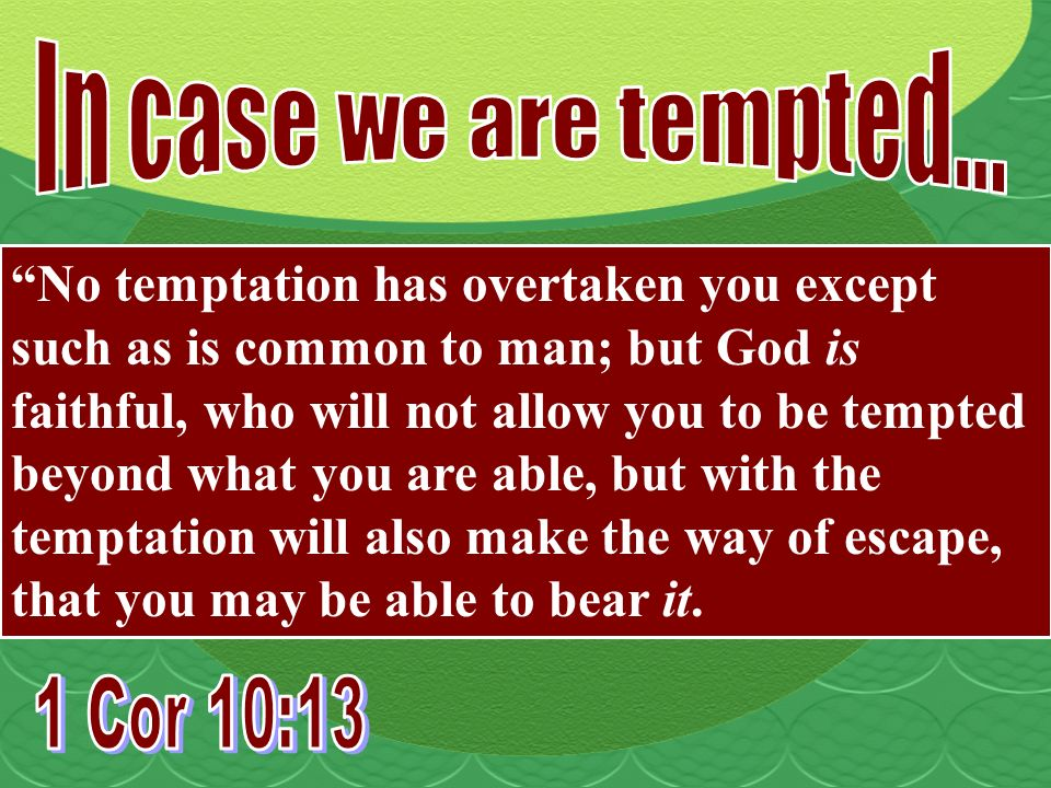 No temptation has overtaken you except such as is common to man; but God is faithful, who will not allow you to be tempted beyond what you are able, but with the temptation will also make the way of escape, that you may be able to bear it.