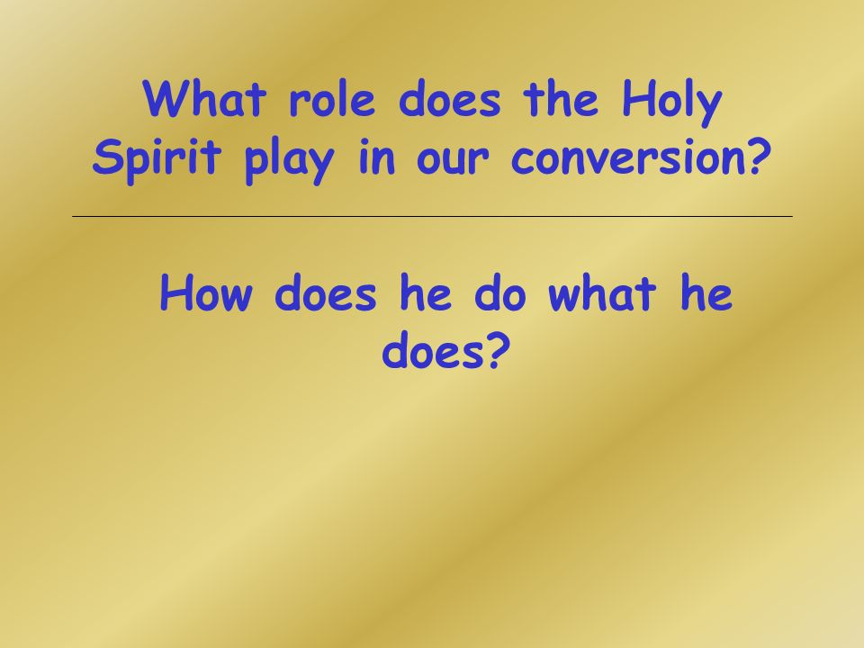 What role does the Holy Spirit play in our conversion How does he do what he does
