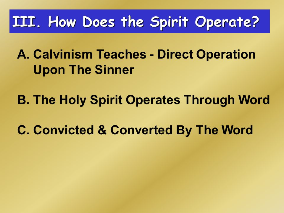 A. Calvinism Teaches - Direct Operation Upon The Sinner B.