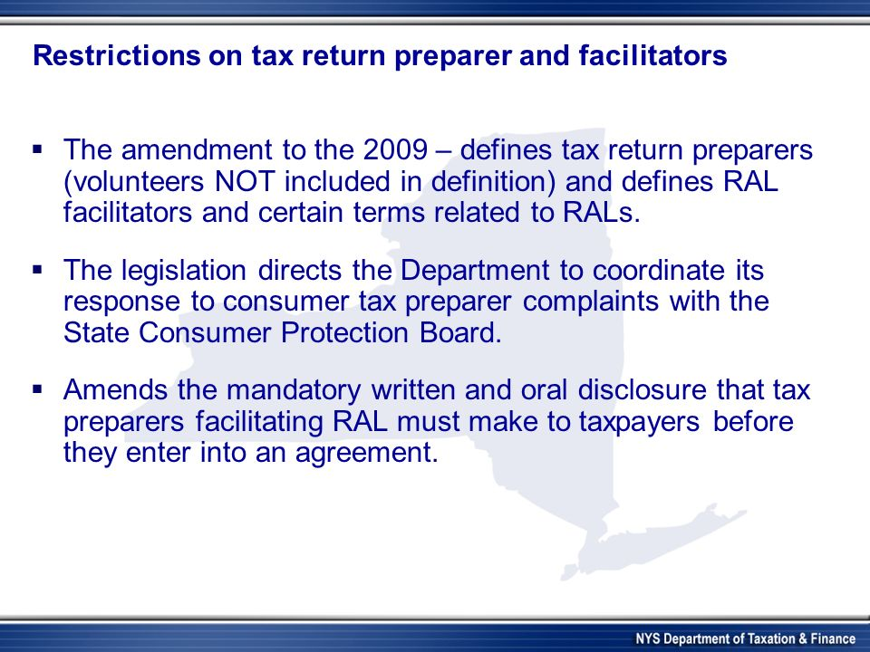 Restrictions on tax return preparer and facilitators The amendment to the 2009 – defines tax return preparers (volunteers NOT included in definition) and defines RAL facilitators and certain terms related to RALs.