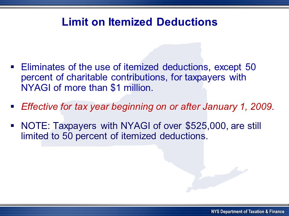 Limit on Itemized Deductions Eliminates of the use of itemized deductions, except 50 percent of charitable contributions, for taxpayers with NYAGI of more than $1 million.