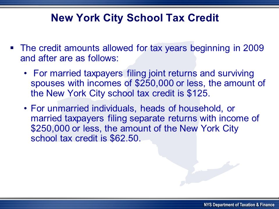New York City School Tax Credit The credit amounts allowed for tax years beginning in 2009 and after are as follows: For married taxpayers filing joint returns and surviving spouses with incomes of $250,000 or less, the amount of the New York City school tax credit is $125.