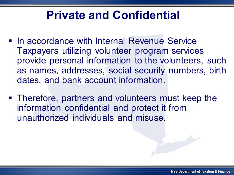 Private and Confidential In accordance with Internal Revenue Service In accordance with Internal Revenue Service Taxpayers utilizing volunteer program services provide personal information to the volunteers, such as names, addresses, social security numbers, birth dates, and bank account information.