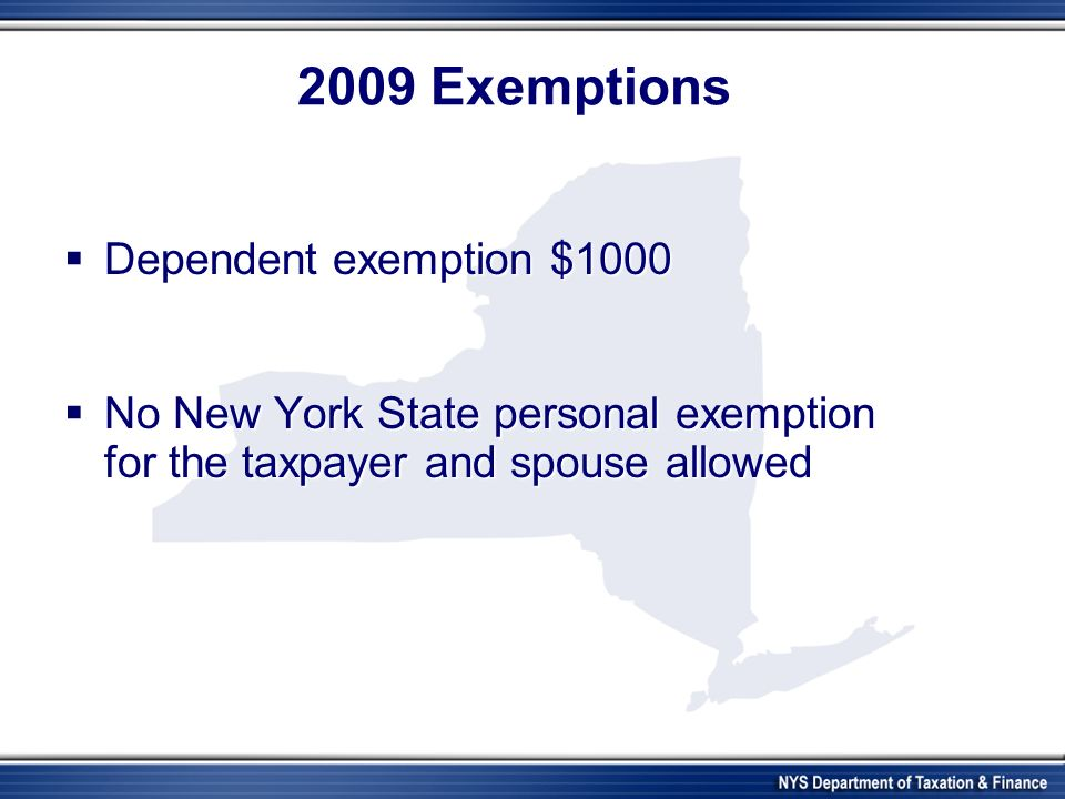 2009 Exemptions Dependent exemption $1000 Dependent exemption $1000 No New York State personal exemption for the taxpayer and spouse allowed No New York State personal exemption for the taxpayer and spouse allowed