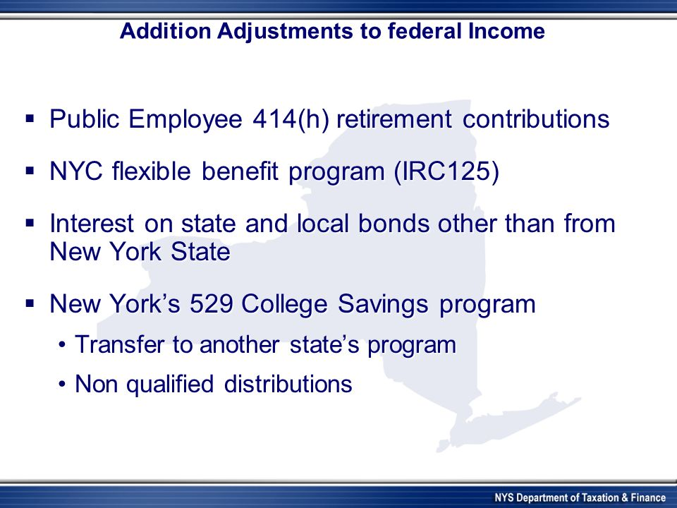 Addition Adjustments to federal Income Public Employee 414(h) retirement contributions Public Employee 414(h) retirement contributions NYC flexible benefit program (IRC125) NYC flexible benefit program (IRC125) Interest on state and local bonds other than from New York State Interest on state and local bonds other than from New York State New Yorks 529 College Savings program New Yorks 529 College Savings program Transfer to another states programTransfer to another states program Non qualified distributionsNon qualified distributions