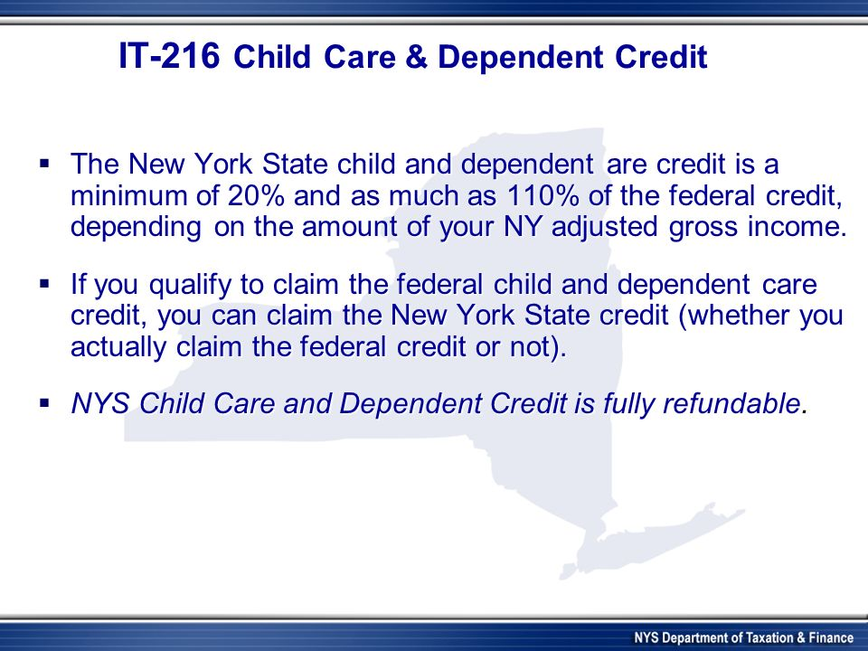 IT-216 Child Care & Dependent Credit IT-216 Child Care & Dependent Credit The New York State child and dependent are credit is a minimum of 20% and as much as 110% of the federal credit, depending on the amount of your NY adjusted gross income.