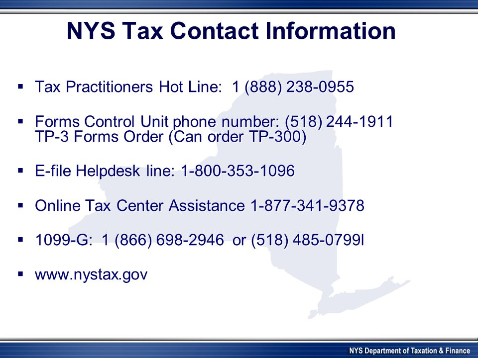NYS Tax Contact Information Tax Practitioners Hot Line: 1 (888) 238-0955 Tax Practitioners Hot Line: 1 (888) 238-0955 Forms Control Unit phone number: (518) 244-1911 TP-3 Forms Order (Can order TP-300) Forms Control Unit phone number: (518) 244-1911 TP-3 Forms Order (Can order TP-300) E-file Helpdesk line: 1-800-353-1096 E-file Helpdesk line: 1-800-353-1096 Online Tax Center Assistance 1-877-341-9378 Online Tax Center Assistance 1-877-341-9378 1099-G: 1 (866) 698-2946 or (518) 485-0799l 1099-G: 1 (866) 698-2946 or (518) 485-0799l www.nystax.gov www.nystax.gov