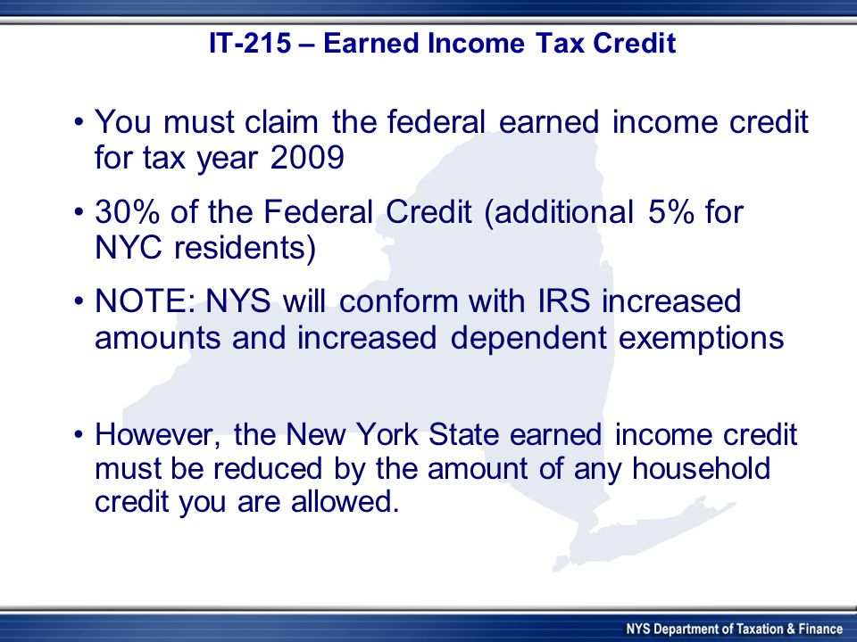 IT-215 – Earned Income Tax Credit You must claim the federal earned income credit for tax year 2009 30% of the Federal Credit (additional 5% for NYC residents)30% of the Federal Credit (additional 5% for NYC residents) NOTE: NYS will conform with IRS increased amounts and increased dependent exemptions However, the New York State earned income credit must be reduced by the amount of any household credit you are allowed.