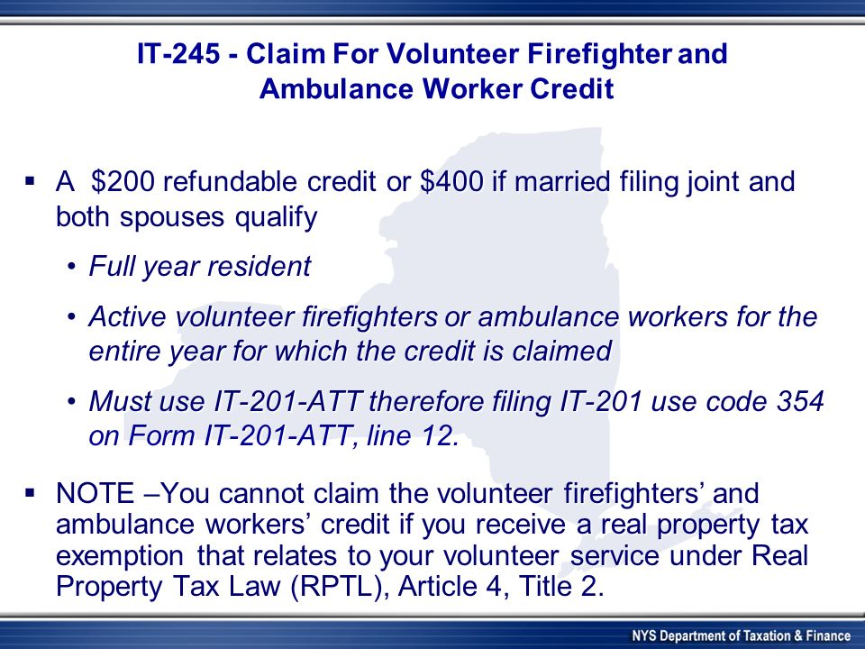 IT-245 - Claim For Volunteer Firefighter and Ambulance Worker Credit A $200 refundable credit or $400 if married filing joint and both spouses qualify A $200 refundable credit or $400 if married filing joint and both spouses qualify Full year residentFull year resident Active volunteer firefighters or ambulance workers for the entire year for which the credit is claimedActive volunteer firefighters or ambulance workers for the entire year for which the credit is claimed Must use IT-201-ATT therefore filing IT-201 use code 354 on Form IT-201-ATT, line 12.Must use IT-201-ATT therefore filing IT-201 use code 354 on Form IT-201-ATT, line 12.