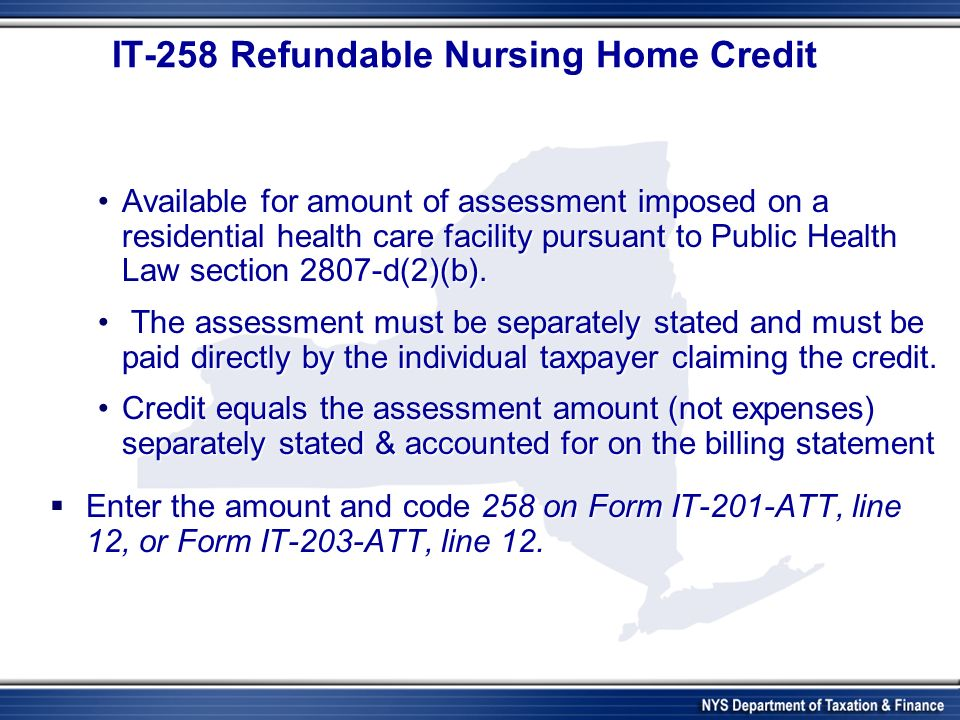 IT-258 Refundable Nursing Home Credit Available for amount of assessment imposed on a residential health care facility pursuant to Public Health Law section 2807-d(2)(b).Available for amount of assessment imposed on a residential health care facility pursuant to Public Health Law section 2807-d(2)(b).