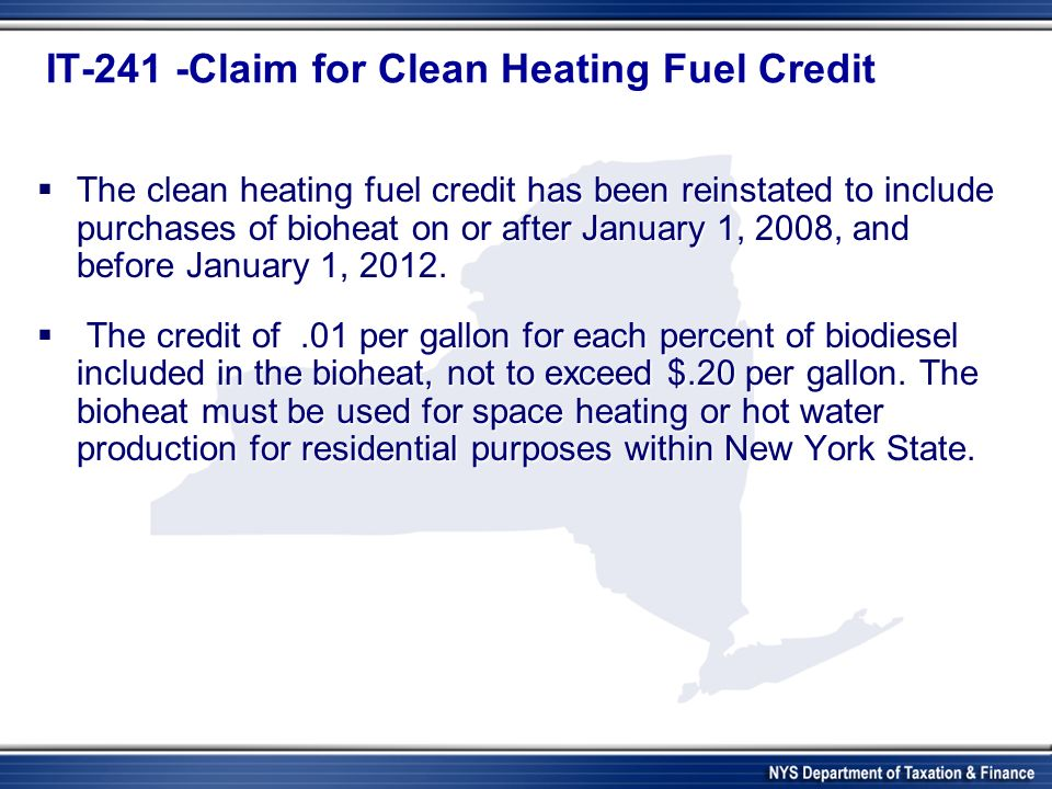 IT-241 -Claim for Clean Heating Fuel Credit The clean heating fuel credit has been reinstated to include purchases of bioheat on or after January 1, 2008, and before January 1, 2012.