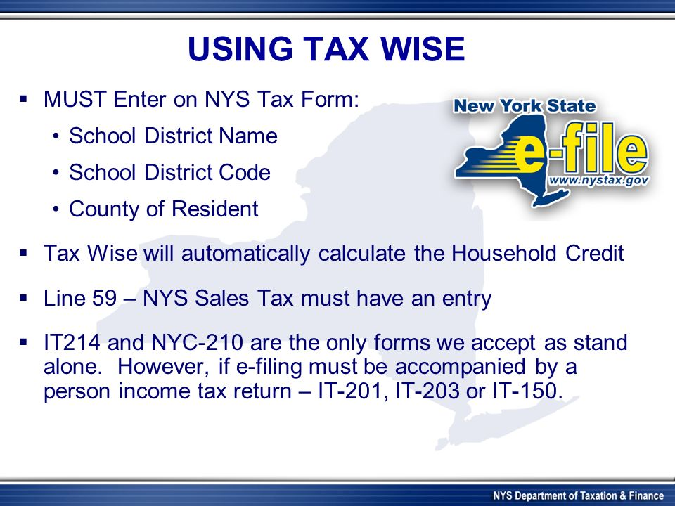 USING TAX WISE MUST Enter on NYS Tax Form: School District Name School District Code County of Resident Tax Wise will automatically calculate the Household Credit Line 59 – NYS Sales Tax must have an entry IT214 and NYC-210 are the only forms we accept as stand alone.