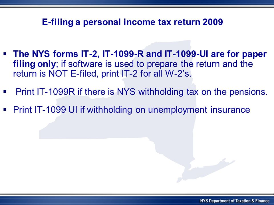 E-filing a personal income tax return 2009 The NYS forms IT-2, IT-1099-R and IT-1099-UI are for paper filing only; if software is used to prepare the return and the return is NOT E-filed, print IT-2 for all W-2s.