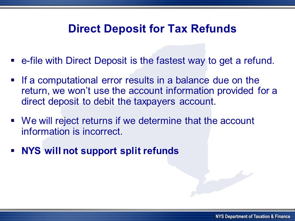 Direct Deposit for Tax Refunds e-file with Direct Deposit is the fastest way to get a refund.