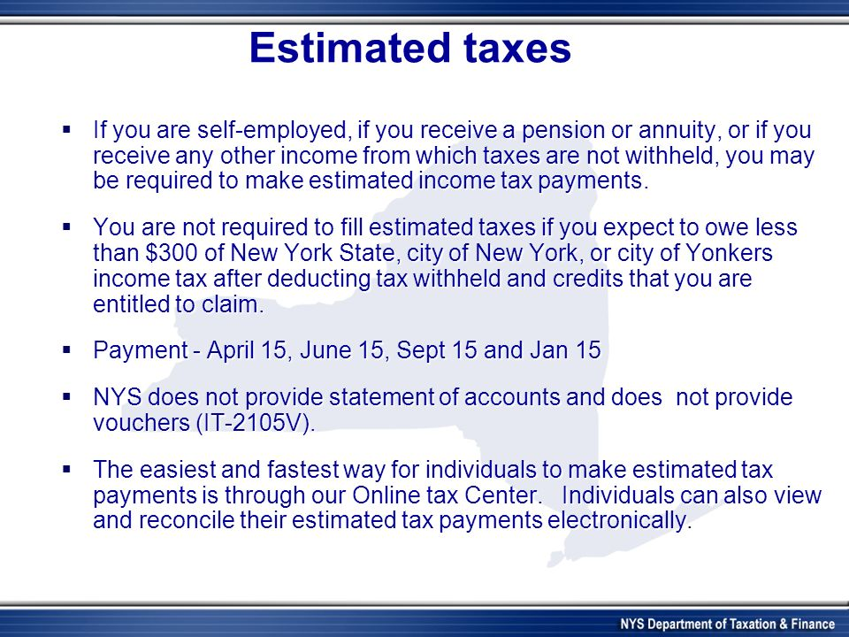 Estimated taxes If you are self-employed, if you receive a pension or annuity, or if you receive any other income from which taxes are not withheld, you may be required to make estimated income tax payments.