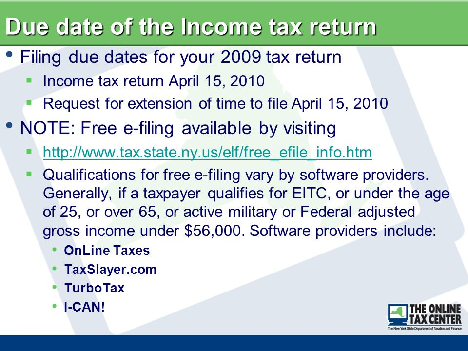 Due date of the Income tax return Filing due dates for your 2009 tax return Income tax return April 15, 2010 Request for extension of time to file April 15, 2010 NOTE: Free e-filing available by visiting http://www.tax.state.ny.us/elf/free_efile_info.htm Qualifications for free e-filing vary by software providers.