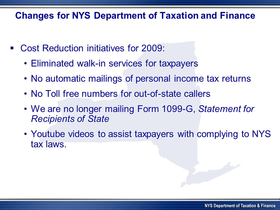 Changes for NYS Department of Taxation and Finance Cost Reduction initiatives for 2009: Cost Reduction initiatives for 2009: Eliminated walk-in services for taxpayersEliminated walk-in services for taxpayers No automatic mailings of personal income tax returnsNo automatic mailings of personal income tax returns No Toll free numbers for out-of-state callersNo Toll free numbers for out-of-state callers We are no longer mailing Form 1099-G, Statement for Recipients of StateWe are no longer mailing Form 1099-G, Statement for Recipients of State Youtube videos to assist taxpayers with complying to NYS tax laws.Youtube videos to assist taxpayers with complying to NYS tax laws.