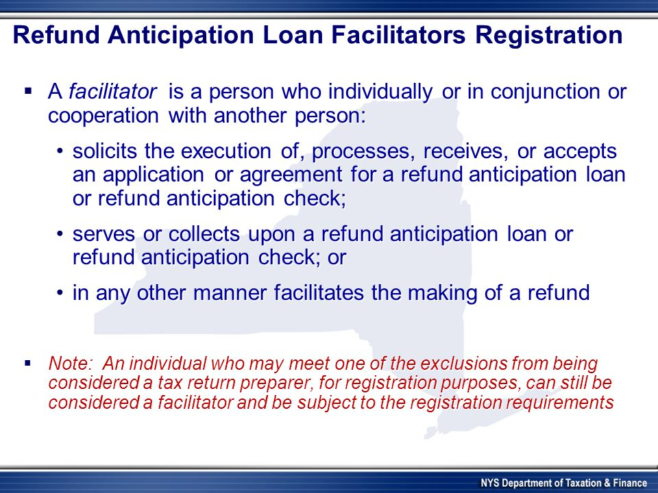 Refund Anticipation Loan Facilitators Registration A facilitator is a person who individually or in conjunction or cooperation with another person: A facilitator is a person who individually or in conjunction or cooperation with another person: solicits the execution of, processes, receives, or accepts an application or agreement for a refund anticipation loan or refund anticipation check;solicits the execution of, processes, receives, or accepts an application or agreement for a refund anticipation loan or refund anticipation check; serves or collects upon a refund anticipation loan or refund anticipation check; orserves or collects upon a refund anticipation loan or refund anticipation check; or in any other manner facilitates the making of a refundin any other manner facilitates the making of a refund Note: An individual who may meet one of the exclusions from being considered a tax return preparer, for registration purposes, can still be considered a facilitator and be subject to the registration requirements Note: An individual who may meet one of the exclusions from being considered a tax return preparer, for registration purposes, can still be considered a facilitator and be subject to the registration requirements