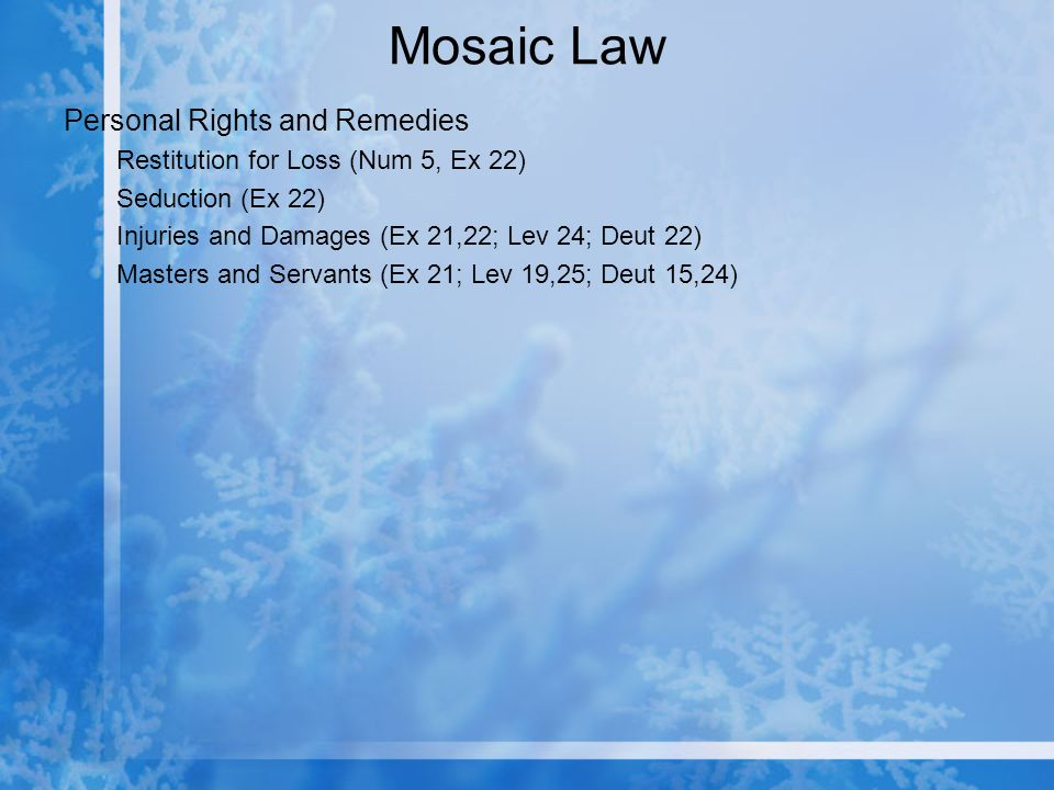 Mosaic Law Personal Rights and Remedies Restitution for Loss (Num 5, Ex 22) Seduction (Ex 22) Injuries and Damages (Ex 21,22; Lev 24; Deut 22) Masters and Servants (Ex 21; Lev 19,25; Deut 15,24)
