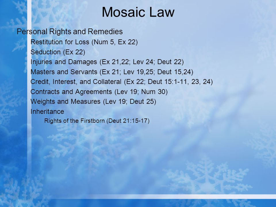 Mosaic Law Personal Rights and Remedies Restitution for Loss (Num 5, Ex 22) Seduction (Ex 22) Injuries and Damages (Ex 21,22; Lev 24; Deut 22) Masters and Servants (Ex 21; Lev 19,25; Deut 15,24) Credit, Interest, and Collateral (Ex 22; Deut 15:1-11, 23, 24) Contracts and Agreements (Lev 19; Num 30) Weights and Measures (Lev 19; Deut 25) Inheritance Rights of the Firstborn (Deut 21:15-17)