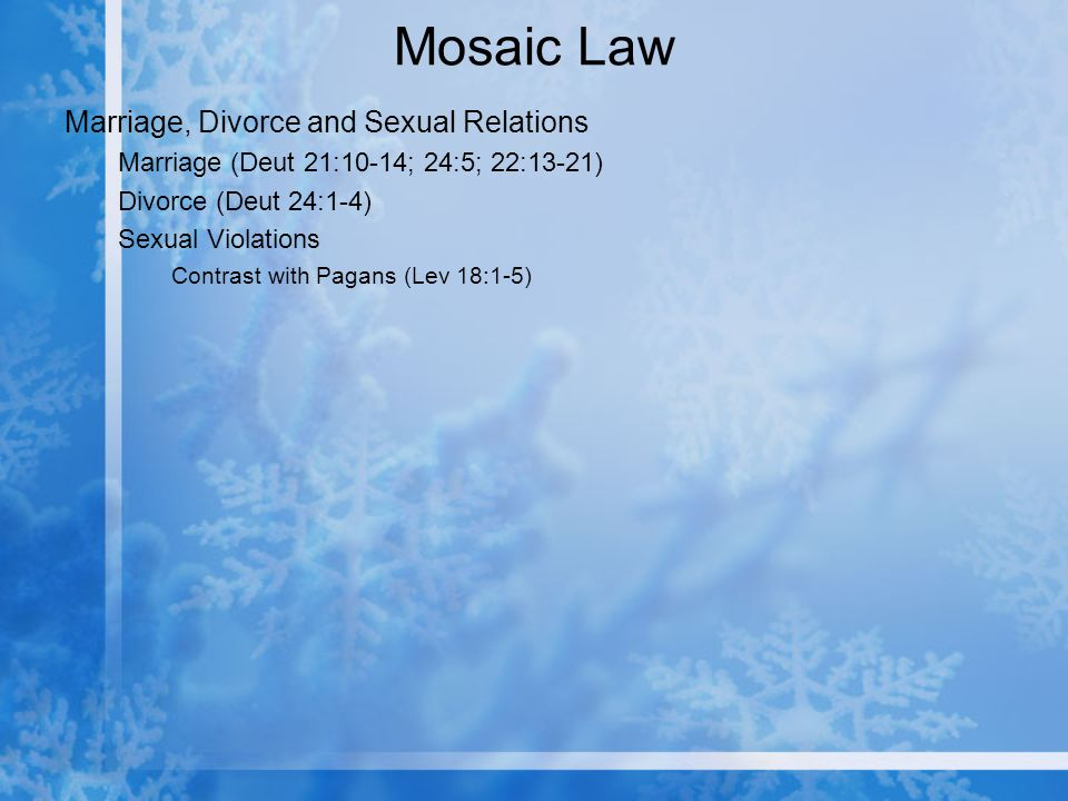 Mosaic Law Marriage, Divorce and Sexual Relations Marriage (Deut 21:10-14; 24:5; 22:13-21) Divorce (Deut 24:1-4) Sexual Violations Contrast with Pagans (Lev 18:1-5)