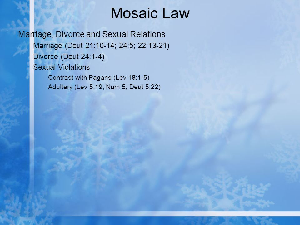 Mosaic Law Marriage, Divorce and Sexual Relations Marriage (Deut 21:10-14; 24:5; 22:13-21) Divorce (Deut 24:1-4) Sexual Violations Contrast with Pagans (Lev 18:1-5) Adultery (Lev 5,19; Num 5; Deut 5,22)