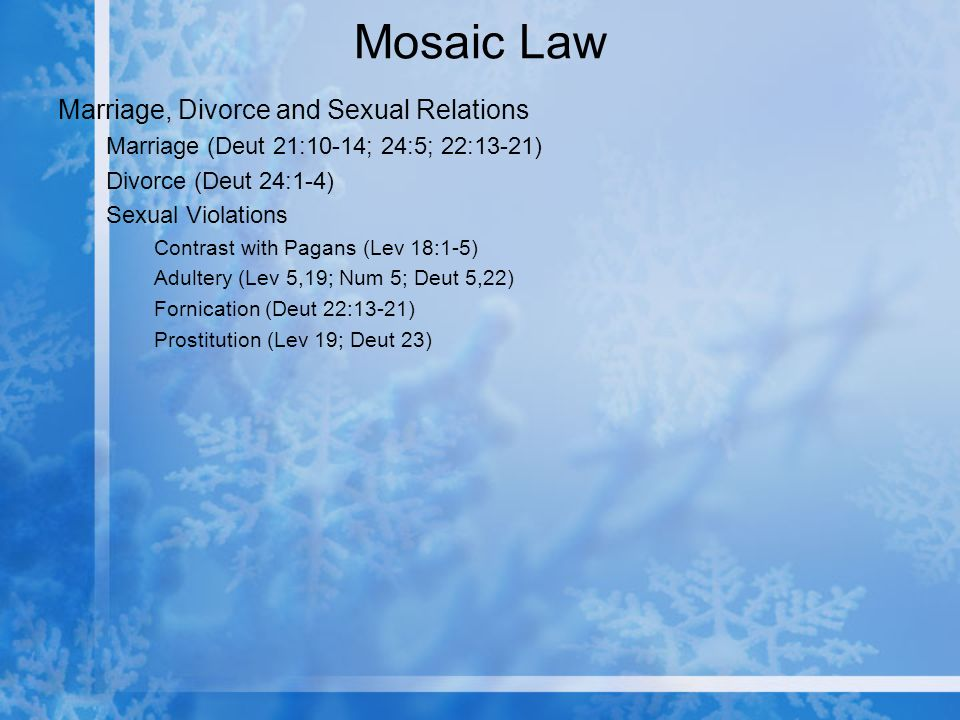Mosaic Law Marriage, Divorce and Sexual Relations Marriage (Deut 21:10-14; 24:5; 22:13-21) Divorce (Deut 24:1-4) Sexual Violations Contrast with Pagans (Lev 18:1-5) Adultery (Lev 5,19; Num 5; Deut 5,22) Fornication (Deut 22:13-21) Prostitution (Lev 19; Deut 23)