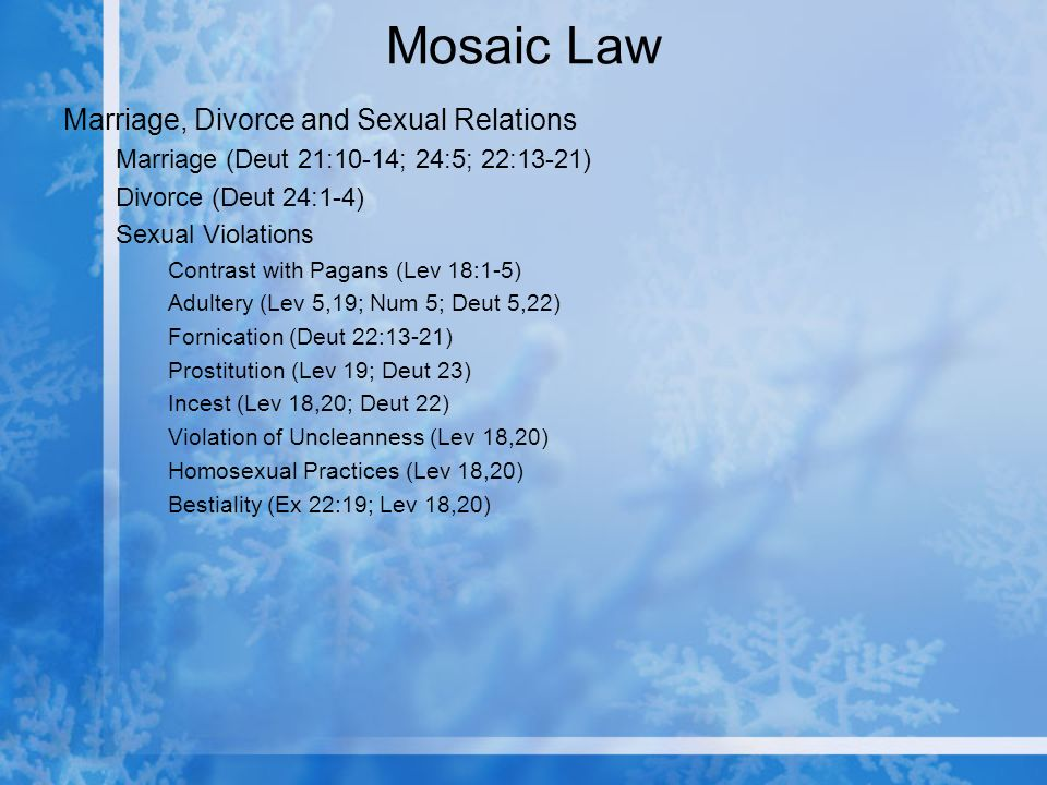Mosaic Law Marriage, Divorce and Sexual Relations Marriage (Deut 21:10-14; 24:5; 22:13-21) Divorce (Deut 24:1-4) Sexual Violations Contrast with Pagans (Lev 18:1-5) Adultery (Lev 5,19; Num 5; Deut 5,22) Fornication (Deut 22:13-21) Prostitution (Lev 19; Deut 23) Incest (Lev 18,20; Deut 22) Violation of Uncleanness (Lev 18,20) Homosexual Practices (Lev 18,20) Bestiality (Ex 22:19; Lev 18,20)