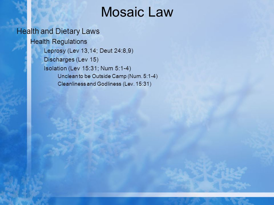Mosaic Law Health and Dietary Laws Health Regulations Leprosy (Lev 13,14; Deut 24:8,9) Discharges (Lev 15) Isolation (Lev 15:31; Num 5:1-4) Unclean to be Outside Camp (Num.