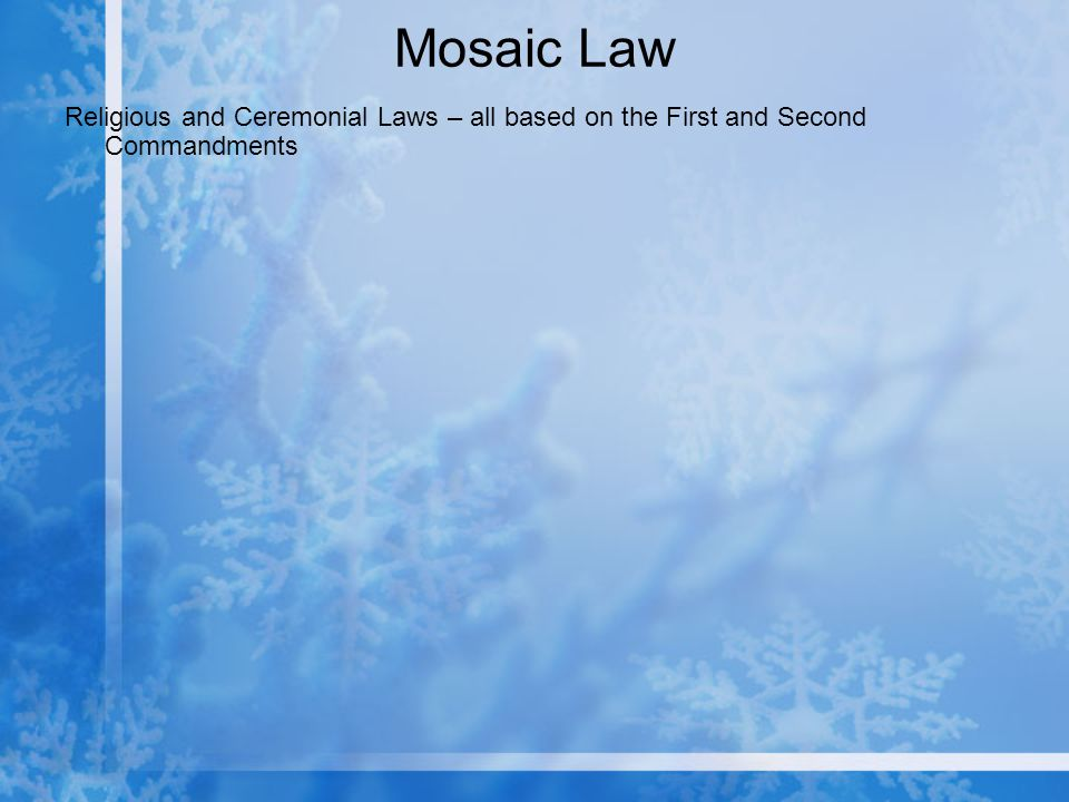 Mosaic Law Religious and Ceremonial Laws – all based on the First and Second Commandments