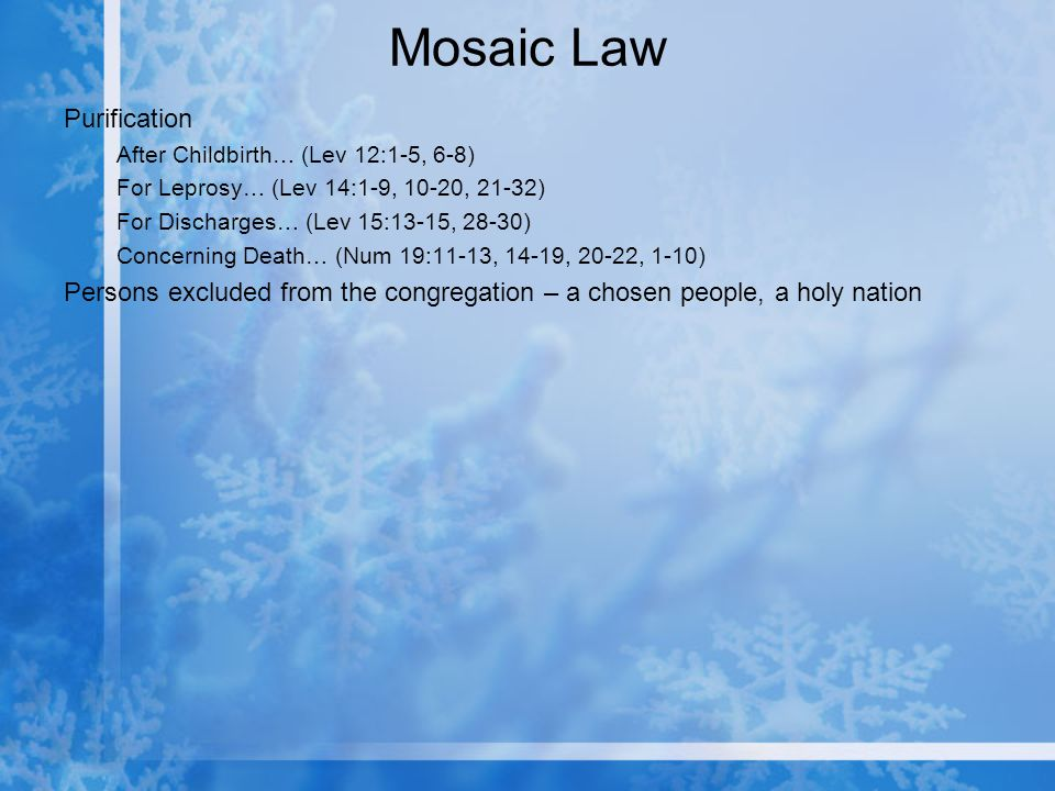 Mosaic Law Purification After Childbirth… (Lev 12:1-5, 6-8) For Leprosy… (Lev 14:1-9, 10-20, 21-32) For Discharges… (Lev 15:13-15, 28-30) Concerning Death… (Num 19:11-13, 14-19, 20-22, 1-10) Persons excluded from the congregation – a chosen people, a holy nation