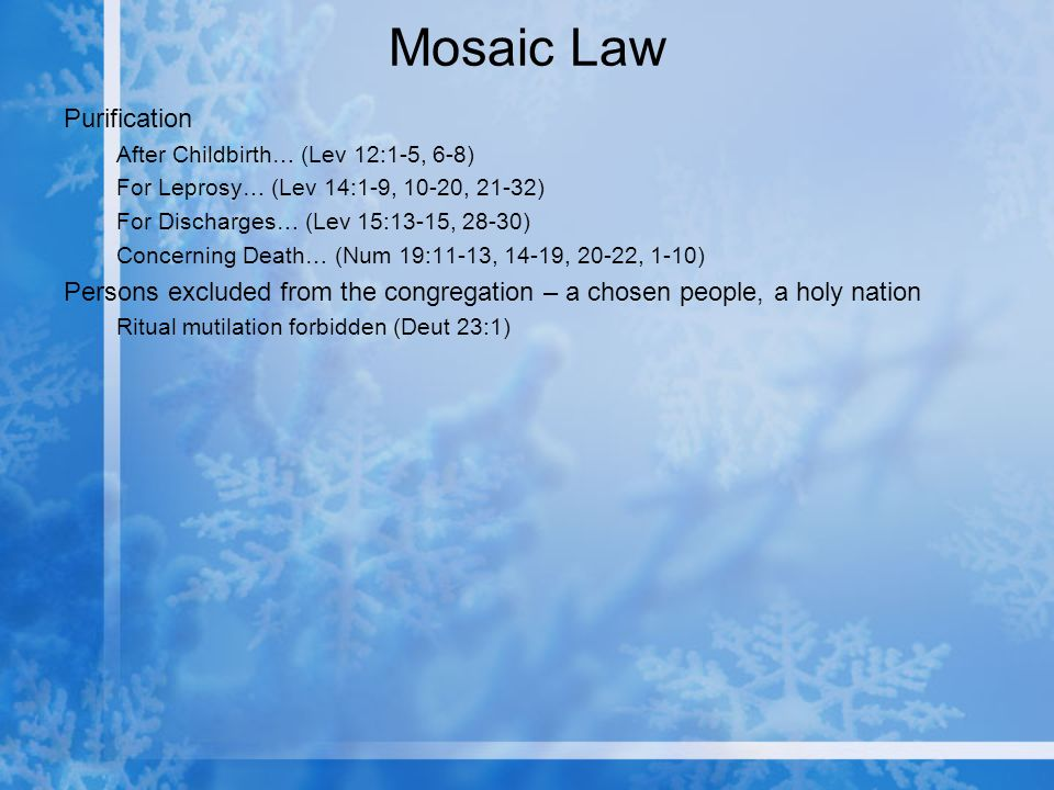 Mosaic Law Purification After Childbirth… (Lev 12:1-5, 6-8) For Leprosy… (Lev 14:1-9, 10-20, 21-32) For Discharges… (Lev 15:13-15, 28-30) Concerning Death… (Num 19:11-13, 14-19, 20-22, 1-10) Persons excluded from the congregation – a chosen people, a holy nation Ritual mutilation forbidden (Deut 23:1)