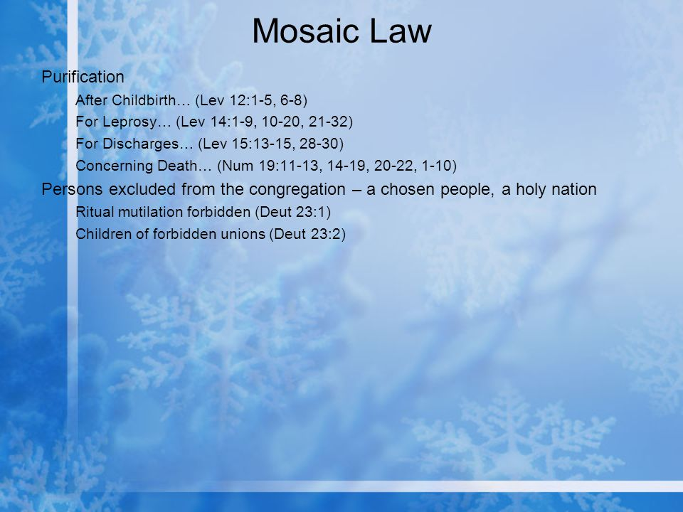 Mosaic Law Purification After Childbirth… (Lev 12:1-5, 6-8) For Leprosy… (Lev 14:1-9, 10-20, 21-32) For Discharges… (Lev 15:13-15, 28-30) Concerning Death… (Num 19:11-13, 14-19, 20-22, 1-10) Persons excluded from the congregation – a chosen people, a holy nation Ritual mutilation forbidden (Deut 23:1) Children of forbidden unions (Deut 23:2)