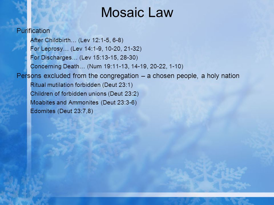 Mosaic Law Purification After Childbirth… (Lev 12:1-5, 6-8) For Leprosy… (Lev 14:1-9, 10-20, 21-32) For Discharges… (Lev 15:13-15, 28-30) Concerning Death… (Num 19:11-13, 14-19, 20-22, 1-10) Persons excluded from the congregation – a chosen people, a holy nation Ritual mutilation forbidden (Deut 23:1) Children of forbidden unions (Deut 23:2) Moabites and Ammonites (Deut 23:3-6) Edomites (Deut 23:7,8)