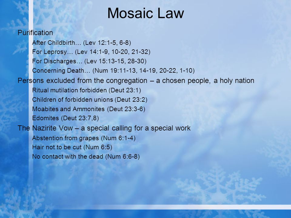 Mosaic Law Purification After Childbirth… (Lev 12:1-5, 6-8) For Leprosy… (Lev 14:1-9, 10-20, 21-32) For Discharges… (Lev 15:13-15, 28-30) Concerning Death… (Num 19:11-13, 14-19, 20-22, 1-10) Persons excluded from the congregation – a chosen people, a holy nation Ritual mutilation forbidden (Deut 23:1) Children of forbidden unions (Deut 23:2) Moabites and Ammonites (Deut 23:3-6) Edomites (Deut 23:7,8) The Nazirite Vow – a special calling for a special work Abstention from grapes (Num 6:1-4) Hair not to be cut (Num 6:5) No contact with the dead (Num 6:6-8)