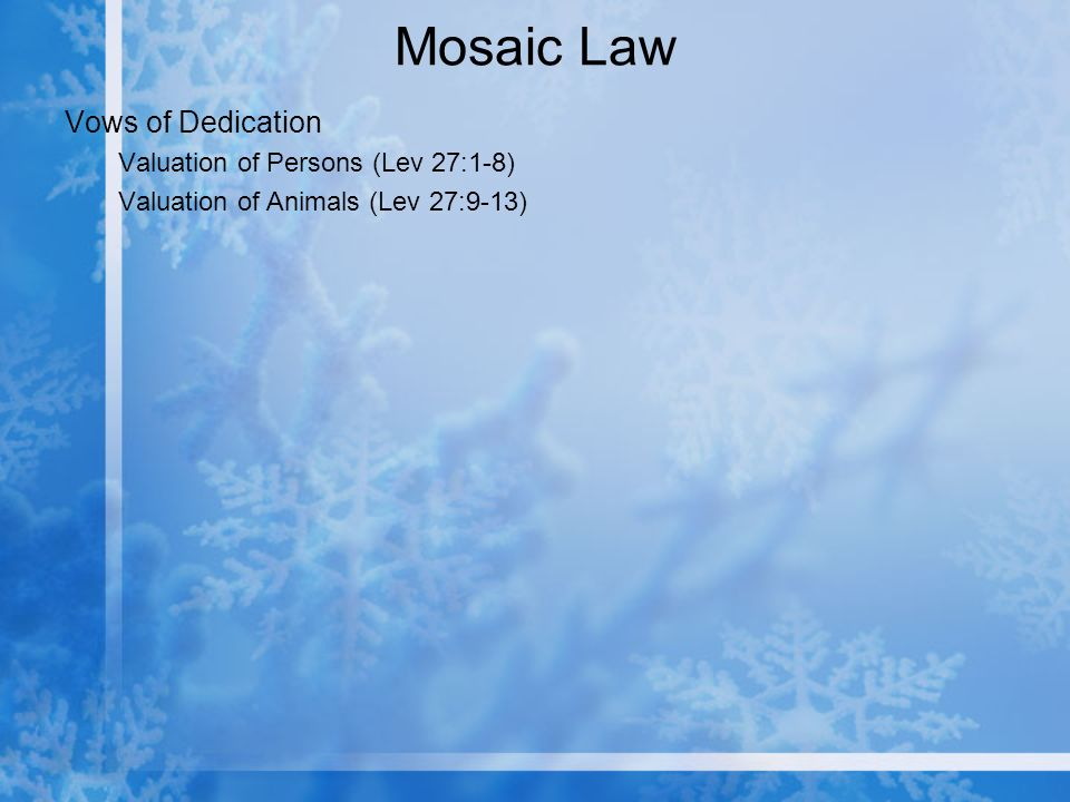 Mosaic Law Vows of Dedication Valuation of Persons (Lev 27:1-8) Valuation of Animals (Lev 27:9-13)