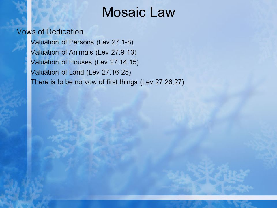 Mosaic Law Vows of Dedication Valuation of Persons (Lev 27:1-8) Valuation of Animals (Lev 27:9-13) Valuation of Houses (Lev 27:14,15) Valuation of Land (Lev 27:16-25) There is to be no vow of first things (Lev 27:26,27)