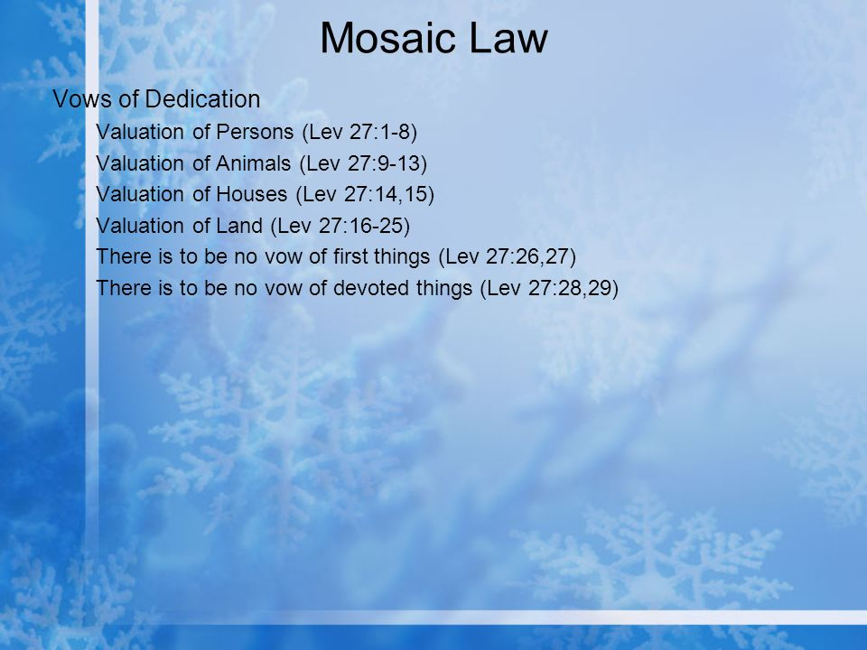 Mosaic Law Vows of Dedication Valuation of Persons (Lev 27:1-8) Valuation of Animals (Lev 27:9-13) Valuation of Houses (Lev 27:14,15) Valuation of Land (Lev 27:16-25) There is to be no vow of first things (Lev 27:26,27) There is to be no vow of devoted things (Lev 27:28,29)
