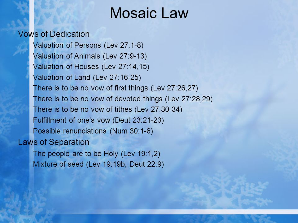 Mosaic Law Vows of Dedication Valuation of Persons (Lev 27:1-8) Valuation of Animals (Lev 27:9-13) Valuation of Houses (Lev 27:14,15) Valuation of Land (Lev 27:16-25) There is to be no vow of first things (Lev 27:26,27) There is to be no vow of devoted things (Lev 27:28,29) There is to be no vow of tithes (Lev 27:30-34) Fulfillment of ones vow (Deut 23:21-23) Possible renunciations (Num 30:1-6) Laws of Separation The people are to be Holy (Lev 19:1,2) Mixture of seed (Lev 19:19b, Deut 22:9)