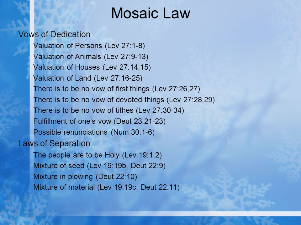 Mosaic Law Vows of Dedication Valuation of Persons (Lev 27:1-8) Valuation of Animals (Lev 27:9-13) Valuation of Houses (Lev 27:14,15) Valuation of Land (Lev 27:16-25) There is to be no vow of first things (Lev 27:26,27) There is to be no vow of devoted things (Lev 27:28,29) There is to be no vow of tithes (Lev 27:30-34) Fulfillment of ones vow (Deut 23:21-23) Possible renunciations (Num 30:1-6) Laws of Separation The people are to be Holy (Lev 19:1,2) Mixture of seed (Lev 19:19b, Deut 22:9) Mixture in plowing (Deut 22:10) Mixture of material (Lev 19:19c, Deut 22:11)