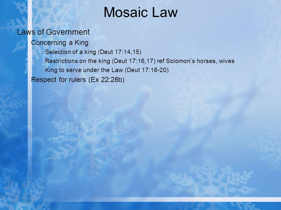Mosaic Law Laws of Government Concerning a King Selection of a king (Deut 17:14,15) Restrictions on the king (Deut 17:16,17) ref Solomons horses, wives King to serve under the Law (Deut 17:18-20) Respect for rulers (Ex 22:28b)