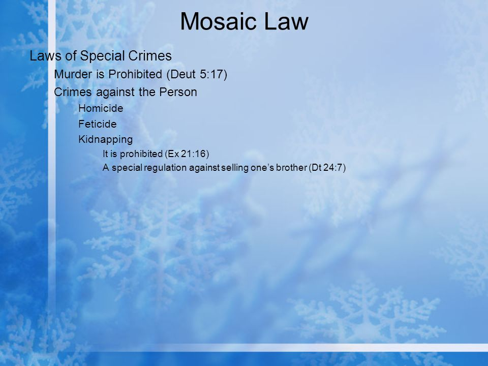 Mosaic Law Laws of Special Crimes Murder is Prohibited (Deut 5:17) Crimes against the Person Homicide Feticide Kidnapping It is prohibited (Ex 21:16) A special regulation against selling ones brother (Dt 24:7)