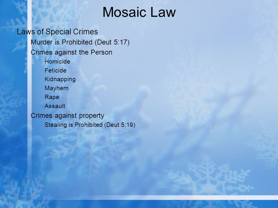 Mosaic Law Laws of Special Crimes Murder is Prohibited (Deut 5:17) Crimes against the Person Homicide Feticide Kidnapping Mayhem Rape Assault Crimes against property Stealing is Prohibited (Deut 5:19)