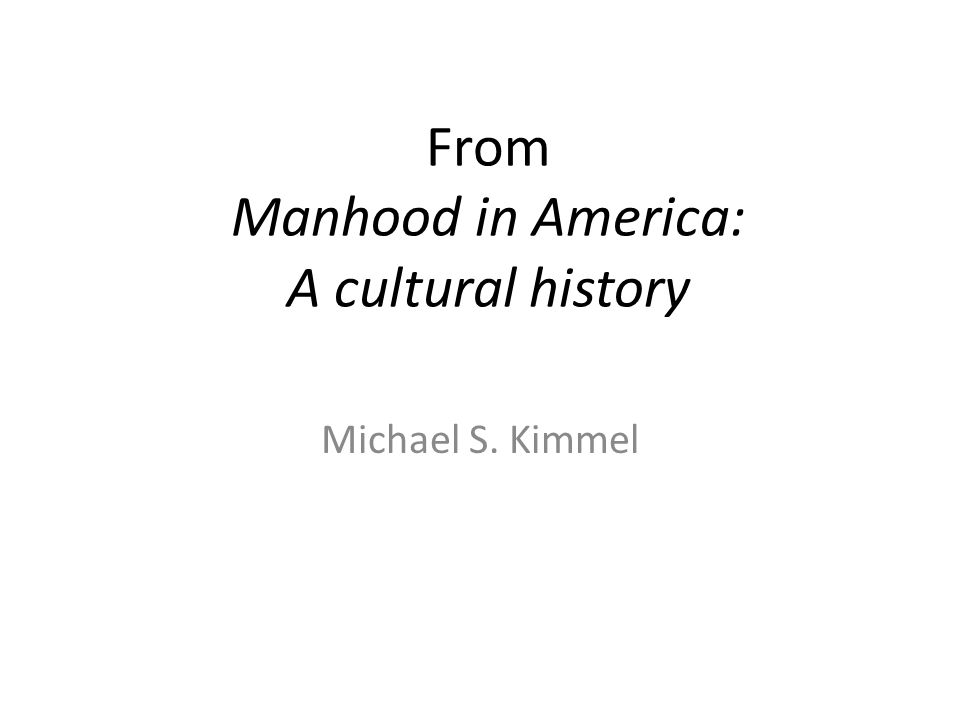 From Manhood in America: A cultural history Michael S. Kimmel