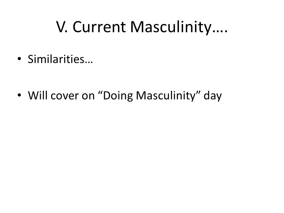 V. Current Masculinity…. Similarities… Will cover on Doing Masculinity day