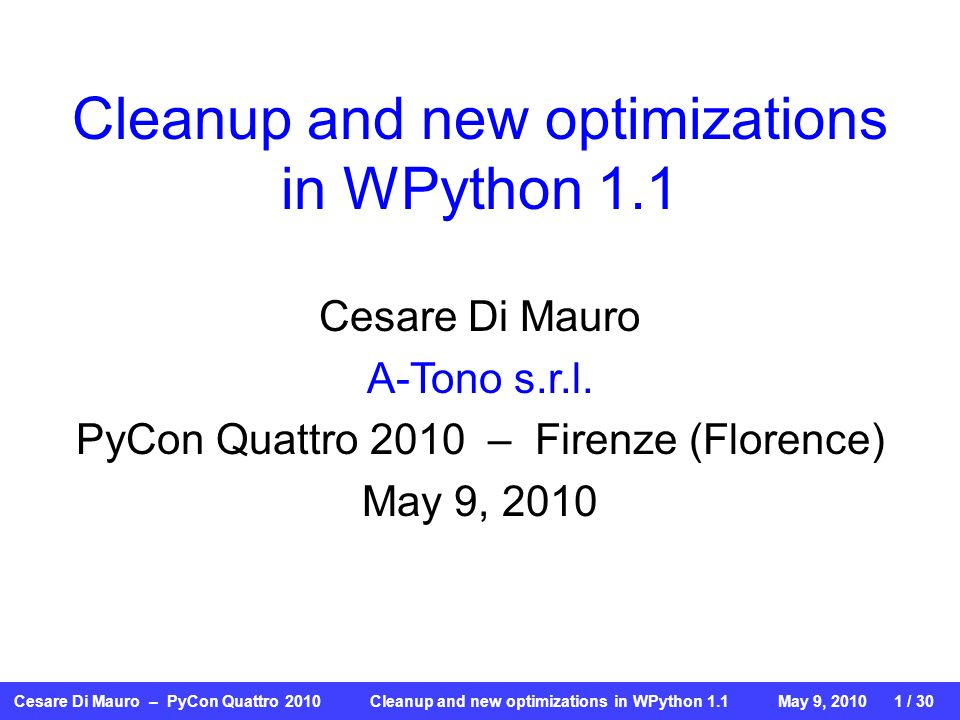 Cesare Di Mauro – PyCon Quattro 2010 Cleanup and new optimizations in WPython 1.1May 9, / 30 Cleanup and new optimizations in WPython 1.1 Cesare Di Mauro A-Tono s.r.l.