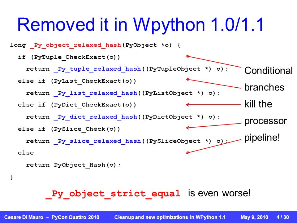 Cesare Di Mauro – PyCon Quattro 2010 Cleanup and new optimizations in WPython 1.1May 9, / 30 Removed it in Wpython 1.0/1.1 long _Py_object_relaxed_hash(PyObject *o) { if (PyTuple_CheckExact(o)) return _Py_tuple_relaxed_hash((PyTupleObject *) o); else if (PyList_CheckExact(o)) return _Py_list_relaxed_hash((PyListObject *) o); else if (PyDict_CheckExact(o)) return _Py_dict_relaxed_hash((PyDictObject *) o); else if (PySlice_Check(o)) return _Py_slice_relaxed_hash((PySliceObject *) o); else return PyObject_Hash(o); } Conditional branches kill the processor pipeline.
