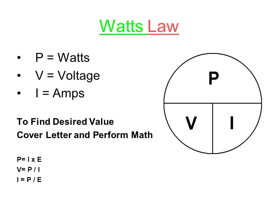 Watts Law P = Watts V = Voltage I = Amps To Find Desired Value Cover Letter and Perform Math P= I x E V= P / I I = P / E